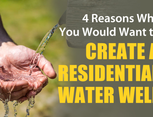 4 Reasons Why You Would Want to Create a Residential Water Well
